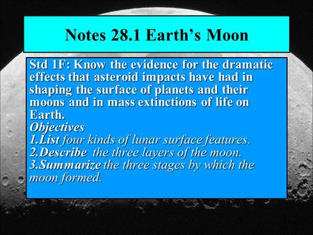 Notes 28.1 Earth's Moon Std 1F: Know the evidence for the dramatic effects that asteroid impacts have had in shaping the surface of planets and their moons.