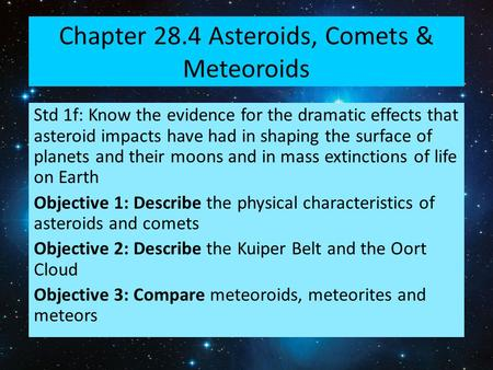 Chapter 28.4 Asteroids, Comets & Meteoroids Std 1f: Know the evidence for the dramatic effects that asteroid impacts have had in shaping the surface of.
