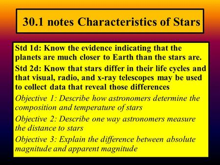 30.1 notes Characteristics of Stars Std 1d: Know the evidence indicating that the planets are much closer to Earth than the stars are. Std 2d: Know that.