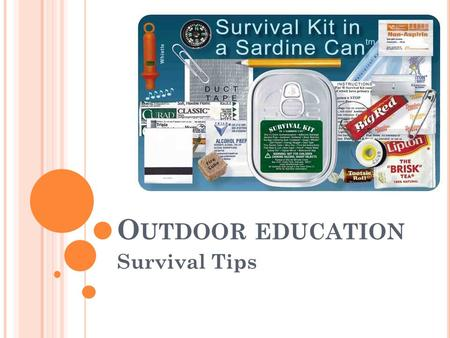 O UTDOOR EDUCATION Survival Tips. 5 B ASIC C OMPONENTS OF S URVIVAL What do you think are the 5 basic components of survival? Why? 1. First Aid 2. Fire.