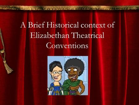 A Brief Historical context of Elizabethan Theatrical Conventions.
