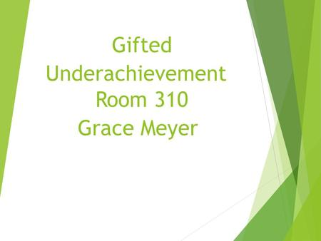 Gifted Underachievement Room 310 Grace Meyer.  If during the first five or six years of school, a child earns good grades and high praise without having.
