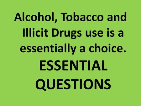 Alcohol, Tobacco and Illicit Drugs use is a essentially a choice. ESSENTIAL QUESTIONS.