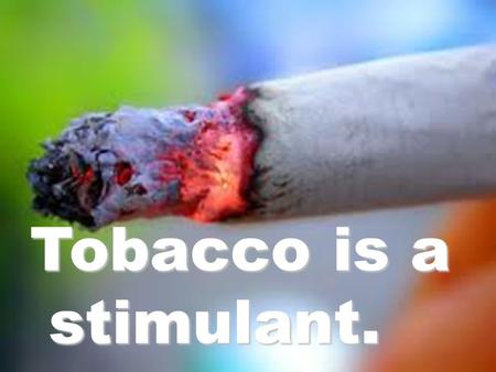 Tobacco is a stimulant.. Why do people smoke? At what age do most smokers start?