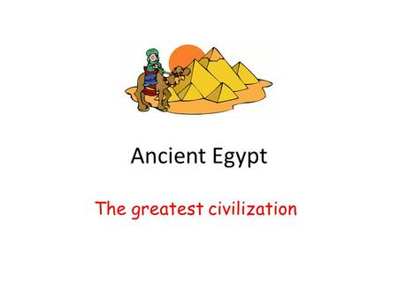 Ancient Egypt The greatest civilization. Today's life is a great life. We have many convenient things. For example, we have electricity. We have cars.