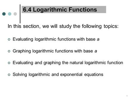 1 6.4 Logarithmic Functions In this section, we will study the following topics: Evaluating logarithmic functions with base a Graphing logarithmic functions.