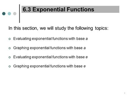 1 6.3 Exponential Functions In this section, we will study the following topics: Evaluating exponential functions with base a Graphing exponential functions.