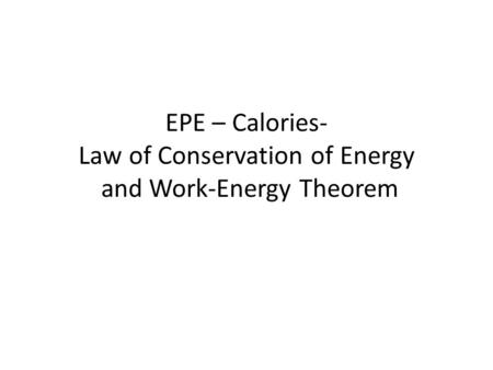 EPE – Calories- Law of Conservation of Energy and Work-Energy Theorem.
