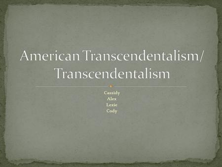 Cassidy Alex Lexie Cody. Transcendentalism is the 19 th -century idealistic philosophical and social movement that were developed as a protest against.