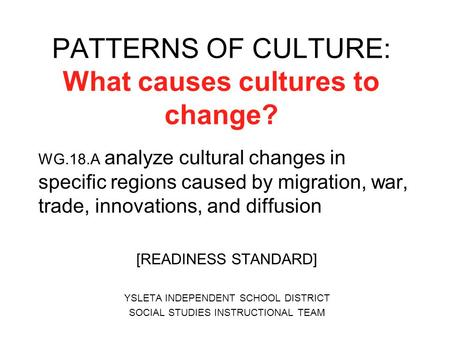 PATTERNS OF CULTURE: What causes cultures to change? WG.18.A analyze cultural changes in specific regions caused by migration, war, trade, innovations,