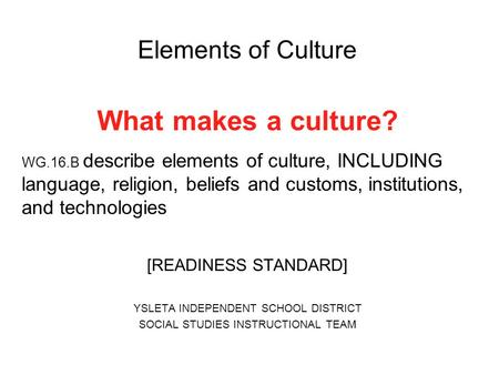 Elements of Culture What makes a culture? WG.16.B describe elements of culture, INCLUDING language, religion, beliefs and customs, institutions, and technologies.