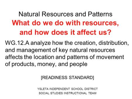 Natural Resources and Patterns What do we do with resources, and how does it affect us? WG.12.A analyze how the creation, distribution, and management.