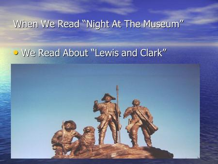 "When We Read ""Night At The Museum"" We Read About ""Lewis and Clark"" We Read About ""Lewis and Clark"""