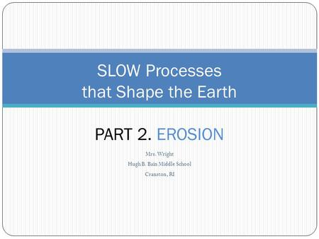 Mrs. Wright Hugh B. Bain Middle School Cranston, RI SLOW Processes that Shape the Earth PART 2. EROSION.