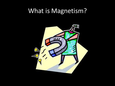 What is Magnetism?. Properties of Magnets An unusual rock discovered City of Magnesia Contained mineral called magnetite (source of iron ore) Also attracted.
