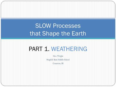 Mrs. Wright Hugh B. Bain Middle School Cranston, RI SLOW Processes that Shape the Earth PART 1. WEATHERING.
