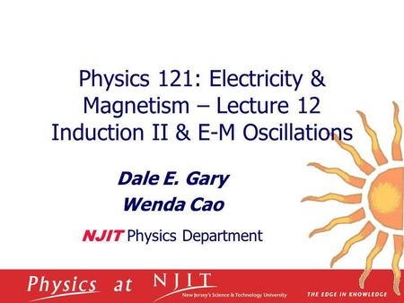 Physics 121: Electricity & Magnetism – Lecture 12 Induction II & E-M Oscillations Dale E. Gary Wenda Cao NJIT Physics Department.