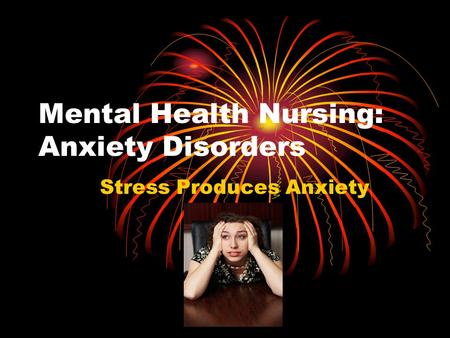 Mental Health Nursing: Anxiety Disorders Stress Produces Anxiety.