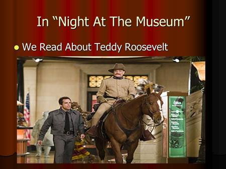 "In ""Night At The Museum"" We Read About Teddy Roosevelt We Read About Teddy Roosevelt."