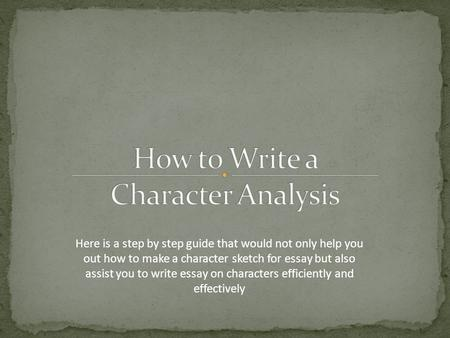 Here is a step by step guide that would not only help you out how to make a character sketch for essay but also assist you to write essay on characters.