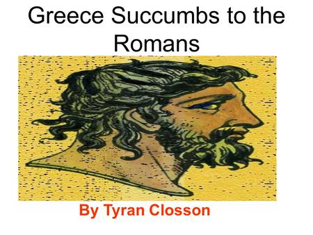Greece Succumbs to the Romans By Tyran Closson. The Greeks gave the world many things!