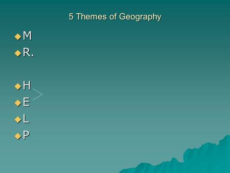 5 Themes of Geography  M  R.  H  E  L  P. Movement  How do people, ideas, etc. move from one place to the other?