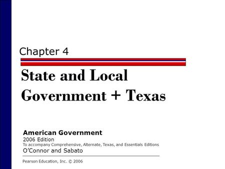 Chapter 4 State and Local Government + Texas Pearson Education, Inc. © 2006 American Government 2006 Edition To accompany Comprehensive, Alternate, Texas,