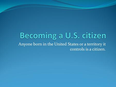 Becoming a U.S. citizen Anyone born in the United States or a territory it controls is a citizen.