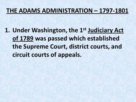 THE ADAMS ADMINISTRATION – 1797-1801 1.Under Washington, the 1 st Judiciary Act of 1789 was passed which established the Supreme Court, district courts,