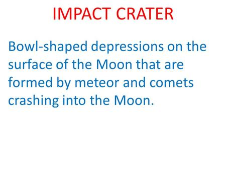 IMPACT CRATER Bowl-shaped depressions on the surface of the Moon that are formed by meteor and comets crashing into the Moon.