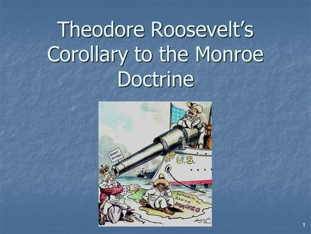 Theodore Roosevelt's Corollary to the Monroe Doctrine 1.