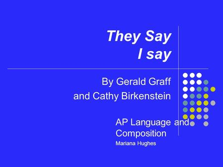 They Say I say By Gerald Graff and Cathy Birkenstein AP Language and Composition Mariana Hughes.