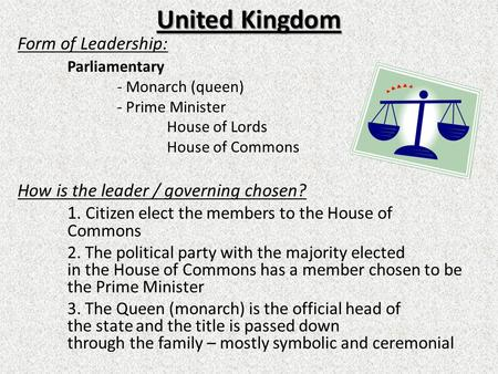 United Kingdom Form of Leadership: Parliamentary - Monarch (queen) - Prime Minister House of Lords House of Commons How is the leader / governing chosen?
