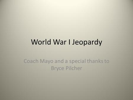 World War I Jeopardy Coach Mayo and a special thanks to Bryce Pilcher.