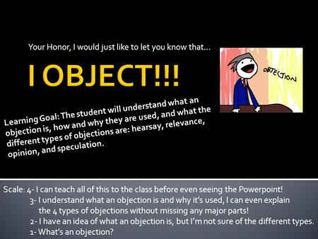 Your Honor, I would just like to let you know that… Learning Goal: The student will understand what an objection is, how and why they are used, and what.