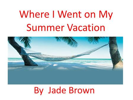 Where I Went on My Summer Vacation By Jade Brown.