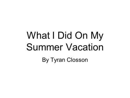 What I Did On My Summer Vacation By Tyran Closson.