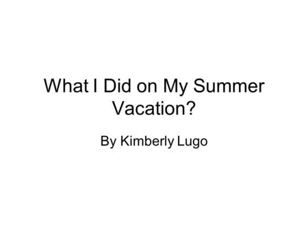 What I Did on My Summer Vacation? By Kimberly Lugo.