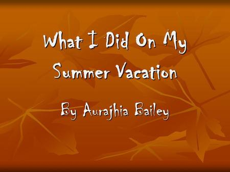 What I Did On My Summer Vacation By Aurajhia Bailey.