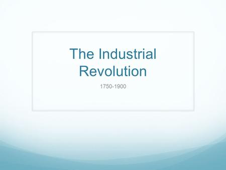 The Industrial Revolution 1750-1900. Industrial Revolution 1750-1900- though those dates are flexible and it continues in all stages across the globe.