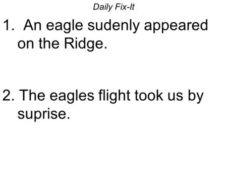 Daily Fix-It 1. An eagle sudenly appeared on the Ridge. 2. The eagles flight took us by suprise.