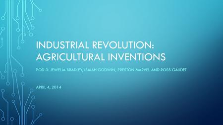INDUSTRIAL REVOLUTION: AGRICULTURAL INVENTIONS POD 3: JEWELIA BRADLEY, ISAIAH GODWIN, PRESTON MARVEL AND ROSS GAUDET APRIL 4, 2014.