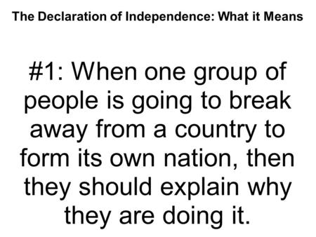 The Declaration of Independence: What it Means #1: When one group of people is going to break away from a country to form its own nation, then they should.