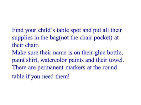 Find your child's table spot and put all their supplies in the bag(not the chair pocket) at their chair. Make sure their name is on their glue bottle,