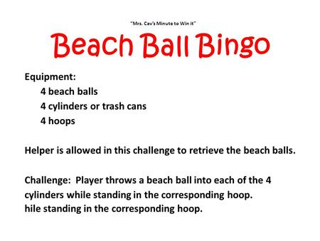 """Mrs. Cav's Minute to Win it"" Beach Ball Bingo Equipment: 4 beach balls 4 cylinders or trash cans 4 hoops Helper is allowed in this challenge to retrieve."