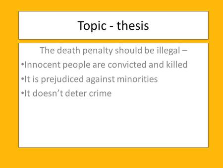 Topic - thesis The death penalty should be illegal – Innocent people are convicted and killed It is prejudiced against minorities It doesn't deter crime.