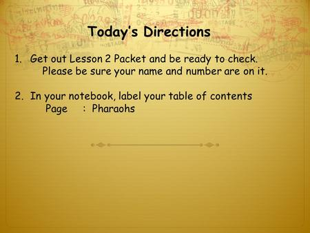Today's Directions 1.Get out Lesson 2 Packet and be ready to check. Please be sure your name and number are on it. 2.In your notebook, label your table.