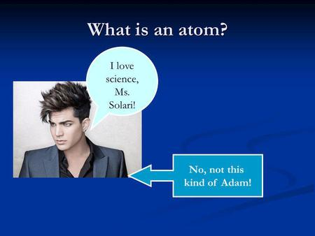 What is an atom? I love science, Ms. Solari! No, not this kind of Adam!