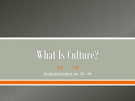  Christ and Culture, pp. 35 - 36.  Culture is something that is difficult to define because it encompasses many aspects of our day to day living. 