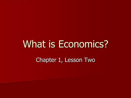 What is Economics? Chapter 1, Lesson Two.